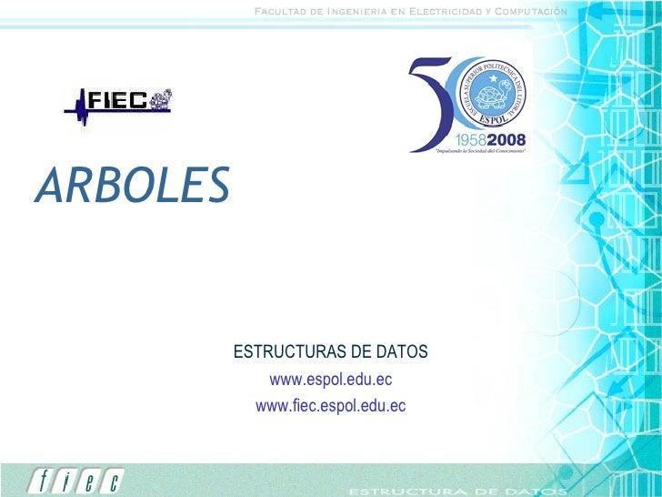 ARBOLES ESTRUCTURAS DE DATOS www.espol.edu.ec www.fiec.espol.edu.ec