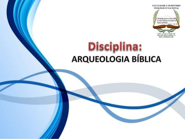 FACULDADE E SEMINÁRIOS TEOLÓGICO NACIONAL DISCIPLINA: ARQUEOLOGIA BÍBLICA ORIENTAÇÕES O Slide aqui apresentado, tem como o...
