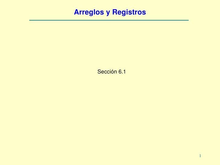 Arreglos y Registros           Sección 6.1                            1
