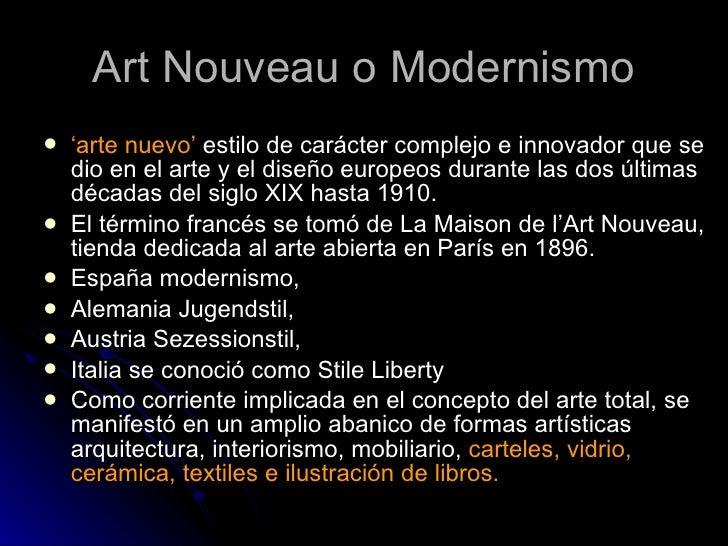 Art Nouveau o Modernismo <ul><li>' arte nuevo'  estilo de carácter complejo e innovador que se dio en el arte y el diseño ...