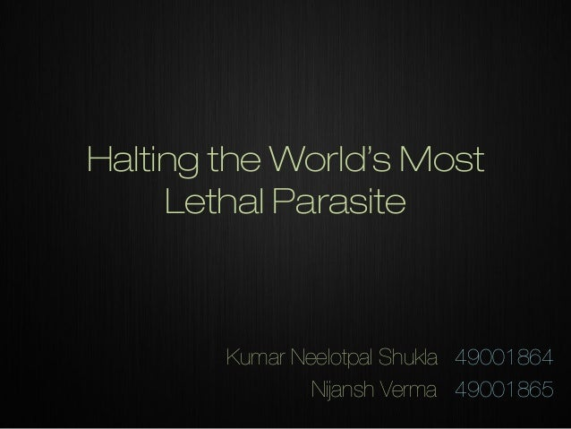 Halting the World's Most Lethal Parasite  Kumar Neelotpal Shukla 49001864 Nijansh Verma 49001865
