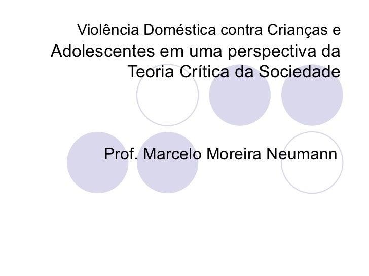 Violência Doméstica contra Crianças e   Adolescentes em uma perspectiva da Teoria Crítica da Sociedade Prof. Marcelo Morei...