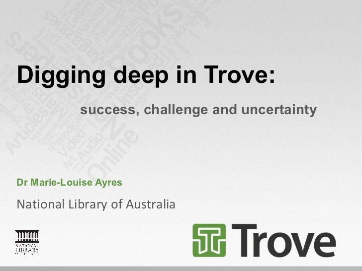 Digging deep in Trove:            success, challenge and uncertaintyDr Marie-Louise AyresNational Library of Australia