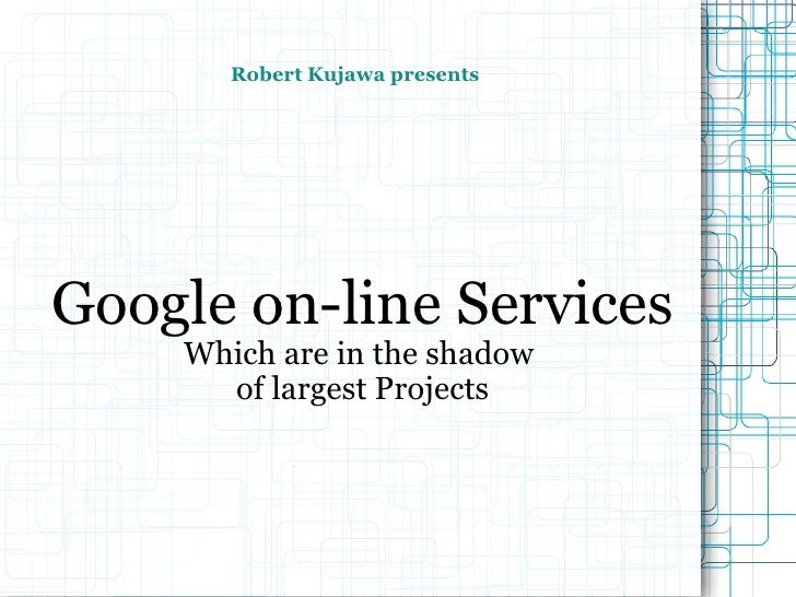 Robert Kujawa presents Google on-line Services Which are in the shadow  of largest Projects