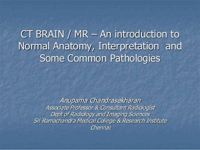 CT BRAIN / MR – An introduction to Normal Anatomy, Interpretation and Some Common Pathologies Anupama Chandrasekharan Asso...