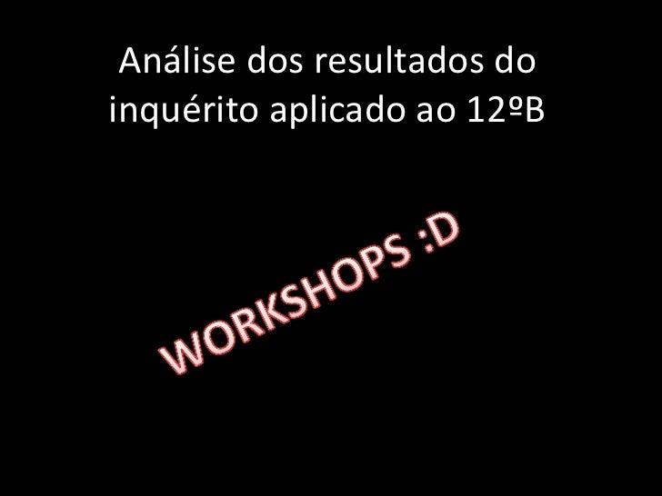 Análise dos resultados do inquérito aplicado ao 12ºB<br />WORKSHOPS :D<br />