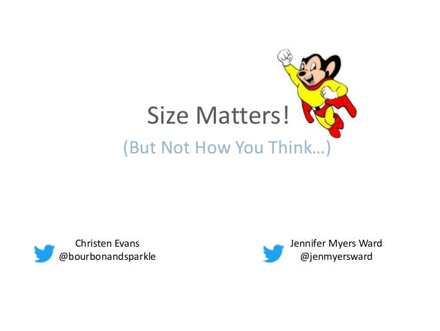 (But Not How You Think…) Christen Evans @bourbonandsparkle Jennifer Myers Ward @jenmyersward Size Matters!