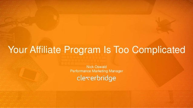 Your Affiliate Program Is Too Complicated Nick Oswald Performance Marketing Manager