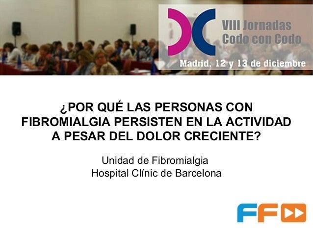¿POR QUÉ LAS PERSONAS CON FIBROMIALGIA PERSISTEN EN LA ACTIVIDAD A PESAR DEL DOLOR CRECIENTE? Unidad de Fibromialgia Hospi...