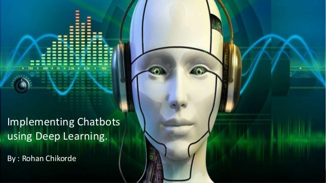 Implementing Chatbots using Deep Learning. By : Rohan Chikorde