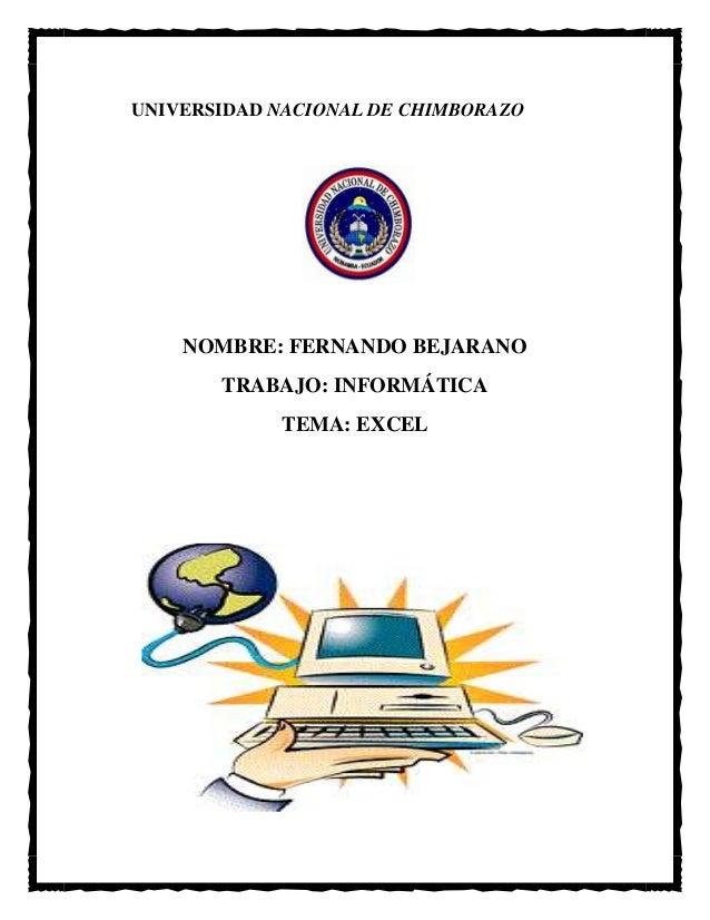UNIVERSIDAD NACIONAL DE CHIMBORAZO  NOMBRE: FERNANDO BEJARANO TRABAJO: INFORMÁTICA TEMA: EXCEL