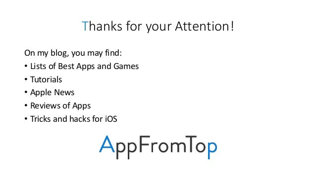 Thanks for your Attention! On my blog, you may find: • Lists of Best Apps and Games • Tutorials • Apple News • Reviews of ...