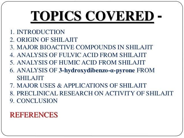 TOPICS COVERED - 1. INTRODUCTION 2. ORIGIN OF SHILAJIT 3. MAJOR BIOACTIVE COMPOUNDS IN SHILAJIT 4. ANALYSIS OF FULVIC ACID...
