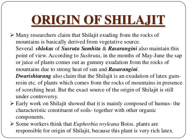 ORIGIN OF SHILAJIT  Many researchers claim that Shilajit exuding from the rocks of mountains is basically derived from ve...