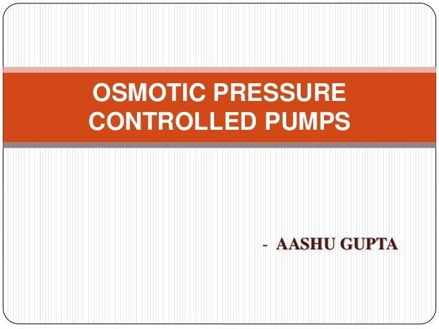 OSMOTIC PRESSURE CONTROLLED PUMPS - AASHU GUPTA