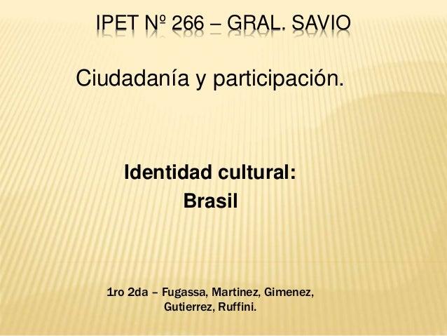 IPET Nº 266 – GRAL. SAVIO Ciudadanía y participación. Identidad cultural: Brasil 1ro 2da – Fugassa, Martinez, Gimenez, Gut...