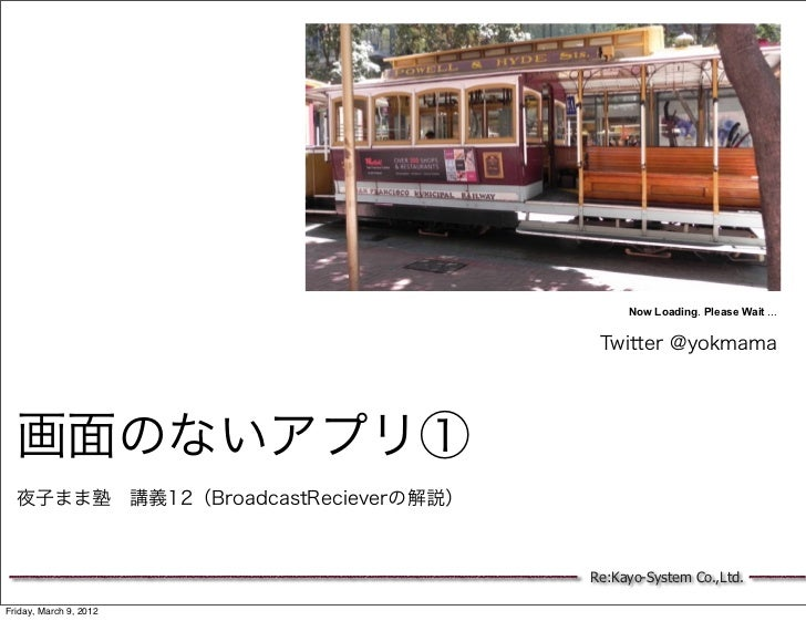 Now Loading. Please Wait ...                                      Twitter @yokmama  画面のないアプリ①  夜子まま塾講義10(BroadcastRecieve...