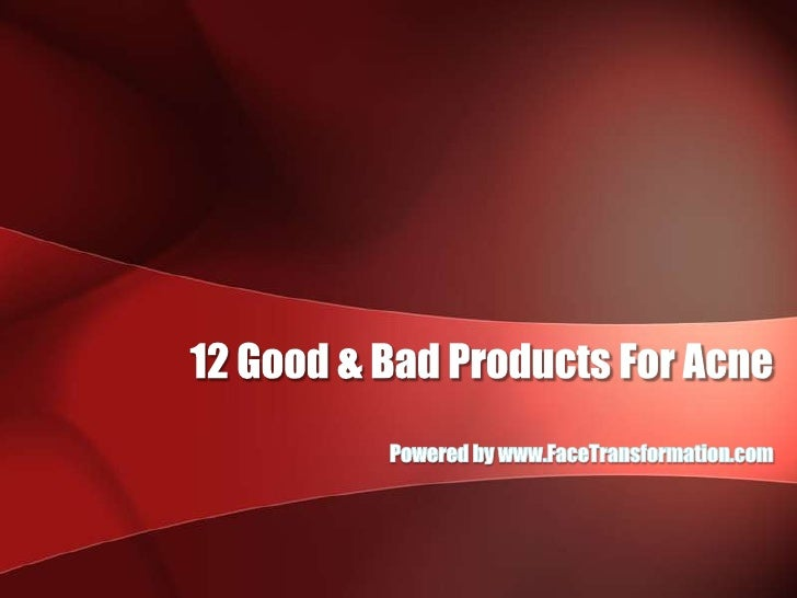 12 Good & Bad Products For Acne<br />Powered by www.FaceTransformation.com<br />