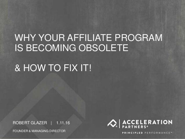 CONFIDENTIAL FOR CLIENT ROBERT GLAZER | 1.11.16 FOUNDER & MANAGING DIRECTOR WHY YOUR AFFILIATE PROGRAM IS BECOMING OBSOLET...
