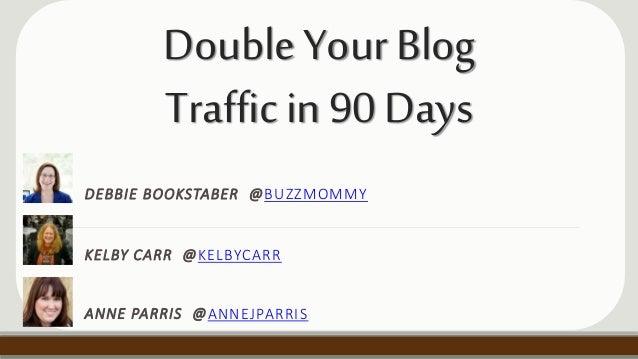 DoubleYourBlog Trafficin90Days DEBBIE BOOKSTABER @BUZZMOMMY KELBY CARR @KELBYCARR ANNE PARRIS @ANNEJPARRIS