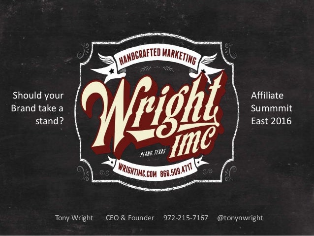 Tony Wright CEO & Founder 972-215-7167 @tonynwright Should your Brand take a stand? Affiliate Summmit East 2016