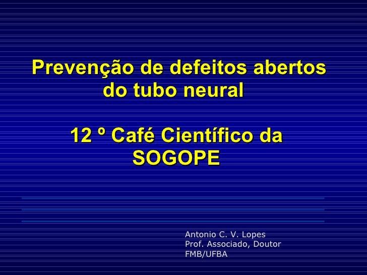 Prevenção de defeitos abertos do tubo neural  12 º Café Científico da SOGOPE Antonio C. V. Lopes Prof. Associado, Doutor...
