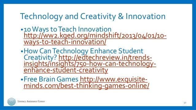 Technology and Creativity & Innovation •10Ways toTeach Innovation http://ww2.kqed.org/mindshift/2013/04/01/10- ways-to-tea...