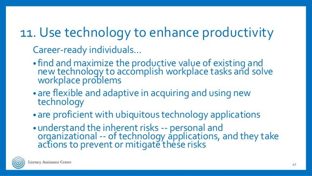 11. Use technology to enhance productivity Career-ready individuals… •find and maximize the productive value of existing a...