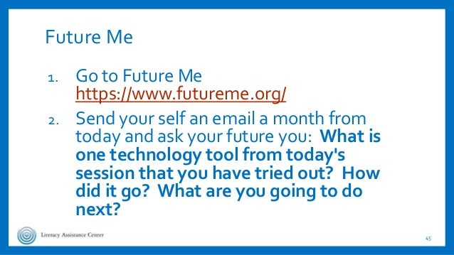 Future Me 1. Go to Future Me https://www.futureme.org/ 2. Send your self an email a month from today and ask your future y...