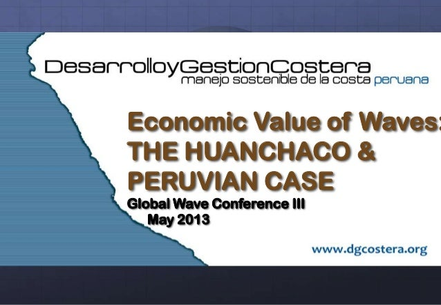 Economic Value of Waves: THE HUANCHACO & PERUVIAN CASE Global Wave Conference III May 2013
