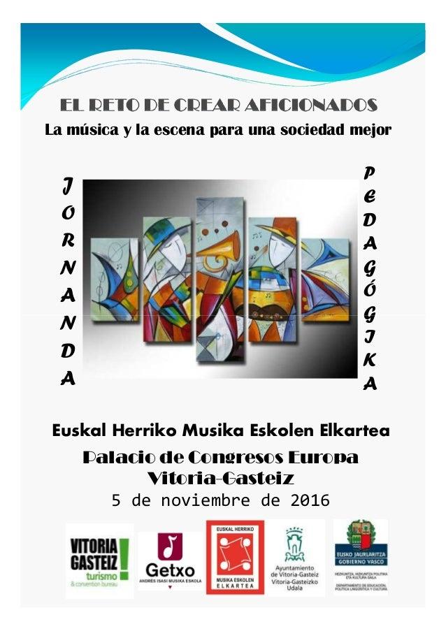 La música y la escena para una sociedad mejor J O R N A N P E D A G Ó G Palacio de Congresos Europa Vitoria-Gasteiz 5 de n...