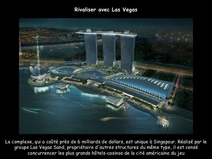 Rivaliser avec Las Vegas Le complexe, qui a coûté près de 6milliards de dollars, est unique à Singapour. Réalisé par le g...