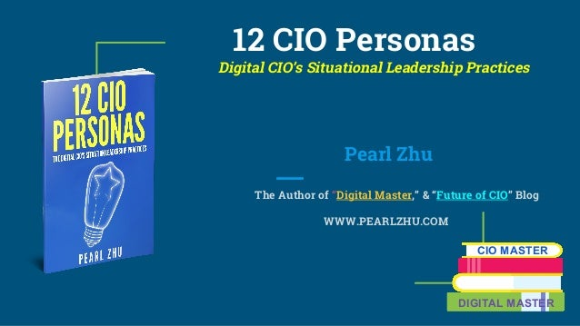 "12 CIO Personas Digital CIO's Situational Leadership Practices Pearl Zhu The Author of ""Digital Master,"" & ""Future of CIO""..."