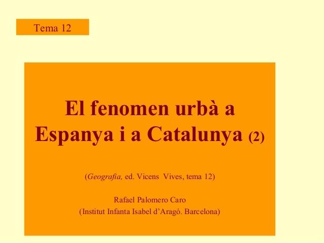 Tema 12  El fenomen urbà a Espanya i a Catalunya (2) (Geografia, ed. Vicens Vives, tema 12) Rafael Palomero Caro (Institut...