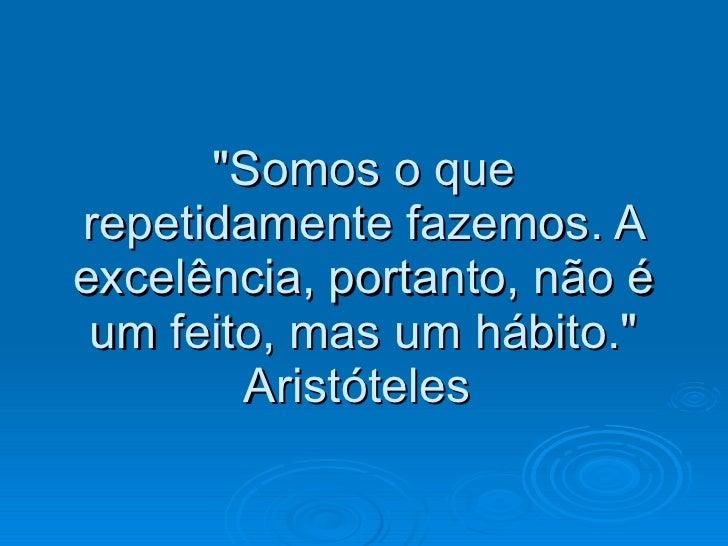 """""""Somos o que repetidamente fazemos. A excelência, portanto, não é um feito, mas um hábito."""" Aristóteles"""