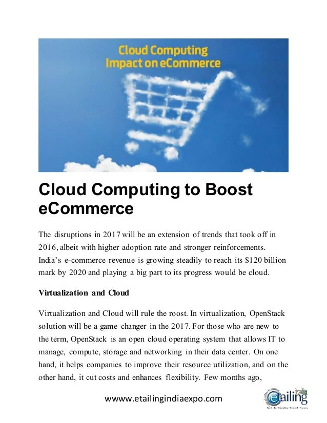 wwww.etailingindiaexpo.com Cloud Computing to Boost eCommerce The disruptions in 2017 will be an extension of trends that ...