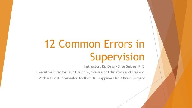 12 Common Errors in Supervision Instructor: Dr. Dawn-Elise Snipes, PhD Executive Director: AllCEUs.com, Counselor Educatio...