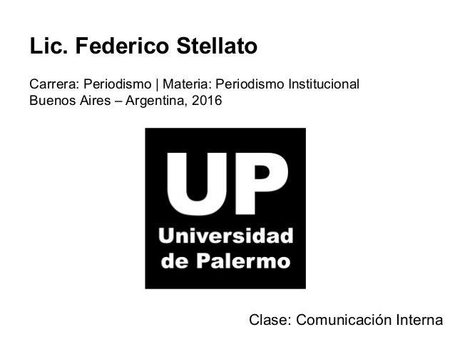 Lic. Federico Stellato Carrera: Periodismo | Materia: Periodismo Institucional Buenos Aires – Argentina, 2016 Clase: Comun...