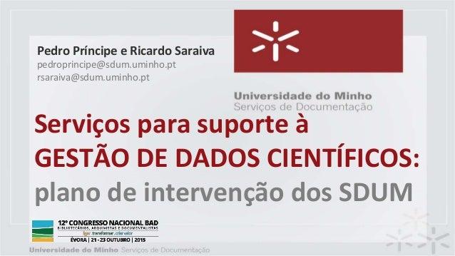 Serviços para suporte à GESTÃO DE DADOS CIENTÍFICOS: plano de intervenção dos SDUM Pedro Príncipe e Ricardo Saraiva pedrop...