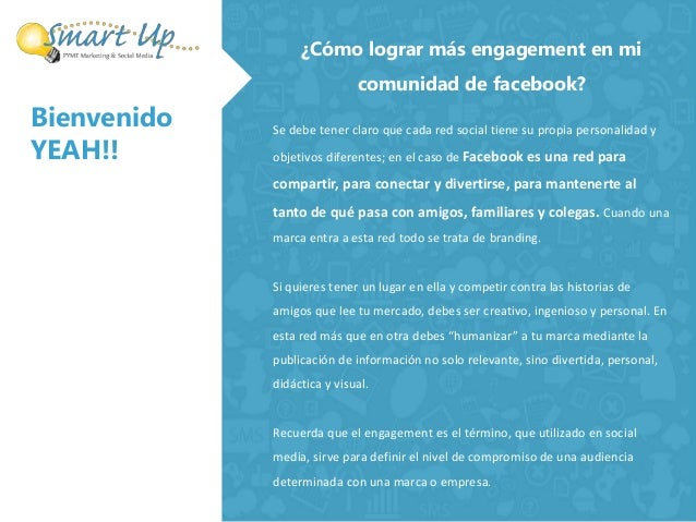 Bienvenido  YEAH!!  ¿Cómo lograr más engagement en mi  comunidad de facebook?  Se debe tener claro que cada red social tie...