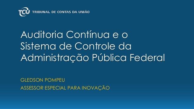 Auditoria Contínua e o Sistema de Controle da Administração Pública Federal GLEDSON POMPEU ASSESSOR ESPECIAL PARA INOVAÇÃO