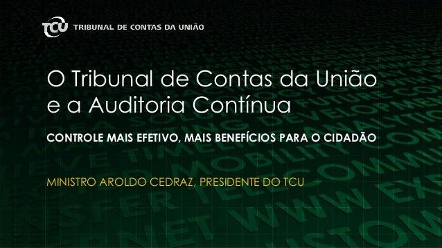 O Tribunal de Contas da União e a Auditoria Contínua CONTROLE MAIS EFETIVO, MAIS BENEFÍCIOS PARA O CIDADÃO MINISTRO AROLDO...