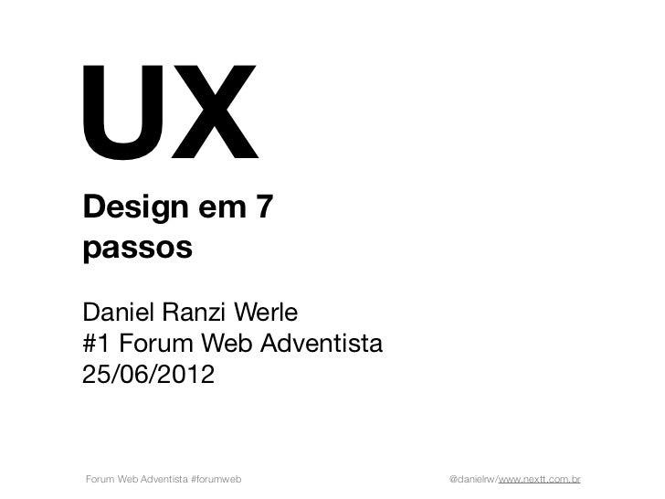 UXDesign em 7passosDaniel Ranzi Werle#1 Forum Web Adventista25/06/2012Forum Web Adventista #forumweb   @danielrw/www.nextt...