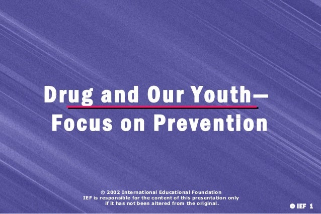 Drug and Our Youth— Focus on Prevention © 2002 International Educational Foundation IEF is responsible for the content of ...