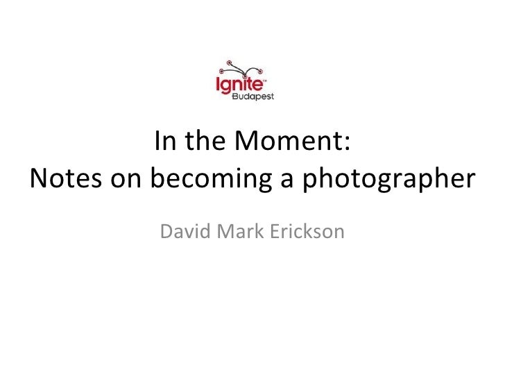 In the Moment: Notes on becoming a photographer David Mark Erickson