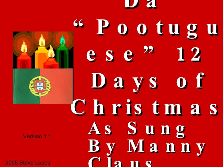 """Da  """"Pootuguese"""" 12 Days of Christmas As Sung By Manny Claus 2005 Steve Lopes Version 1.1"""