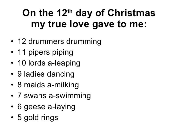 On the 12 th  day of Christmas my true love gave to me: <ul><li>12 drummers drumming </li></ul><ul><li>11 pipers piping </...