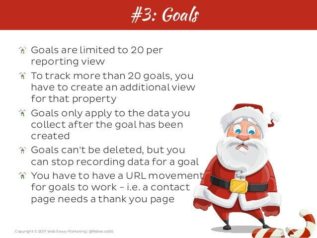 Copyright © 2017 Web Savvy Marketing   @RebeccaGill #3: Goals Goals are limited to 20 per reporting view To track more tha...