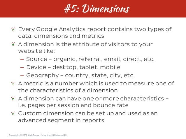 Copyright © 2017 Web Savvy Marketing   @RebeccaGill #5: Dimensions Every Google Analytics report contains two types of dat...