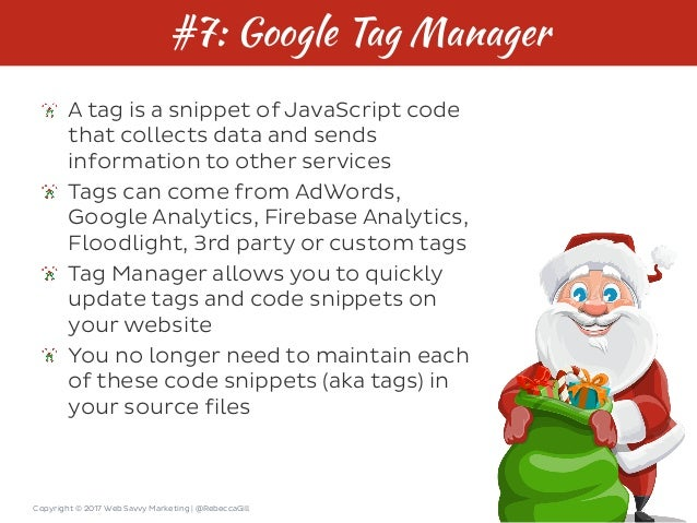 Copyright © 2017 Web Savvy Marketing   @RebeccaGill #7: Google Tag Manager A tag is a snippet of JavaScript code that coll...
